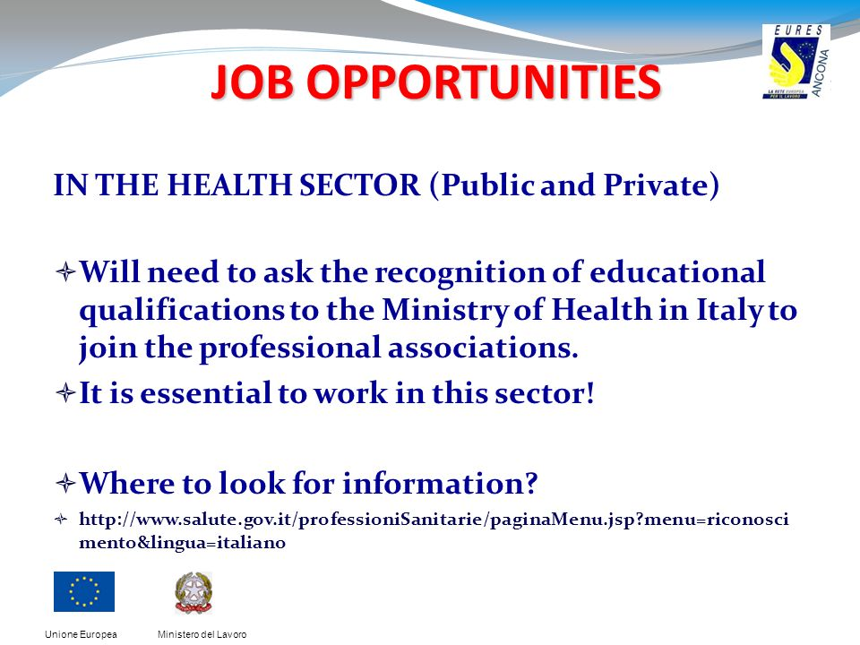 Ministero del LavoroUnione Europea JOB OPPORTUNITIES JOB OPPORTUNITIES IN THE HEALTH SECTOR (Public and Private) Will need to ask the recognition of e