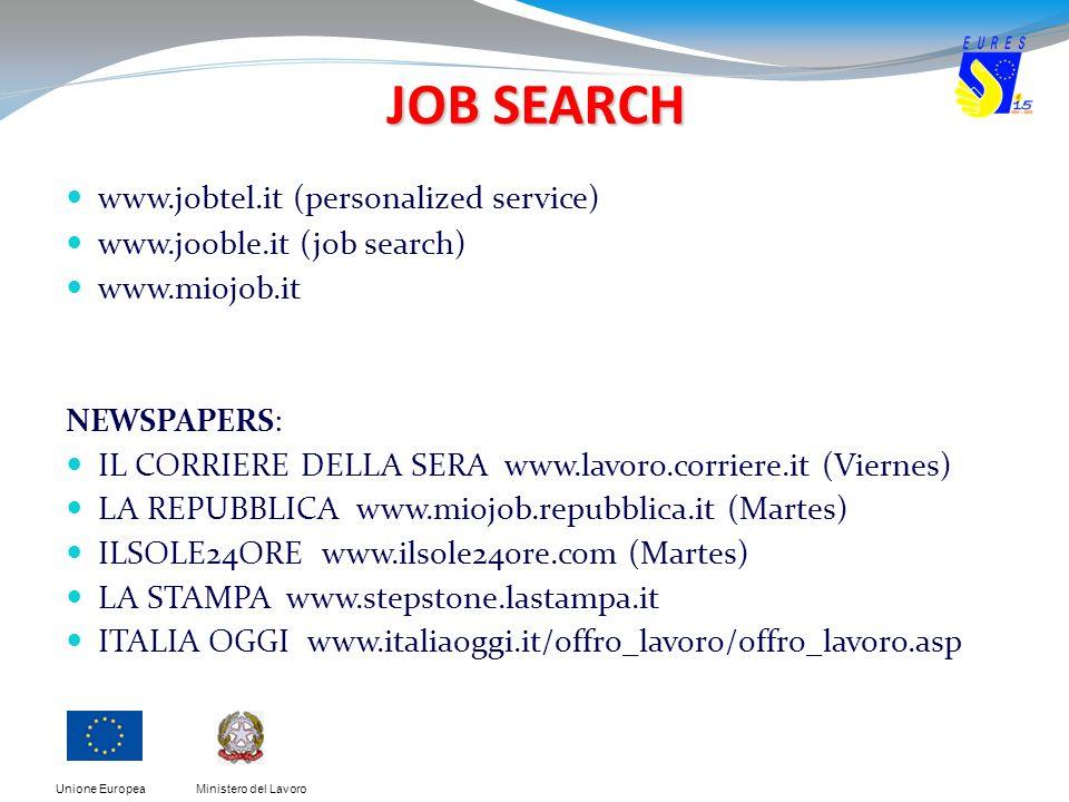 Ministero del LavoroUnione Europea JOB SEARCH www.jobtel.it (personalized service) www.jooble.it (job search) www.miojob.it NEWSPAPERS: IL CORRIERE DELLA SERA www.lavoro.corriere.it (Viernes) LA REPUBBLICA www.miojob.repubblica.it (Martes) ILSOLE24ORE www.ilsole24ore.com (Martes) LA STAMPA www.stepstone.lastampa.it ITALIA OGGI www.italiaoggi.it/offro_lavoro/offro_lavoro.asp