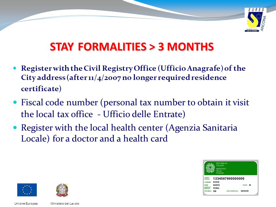 Ministero del LavoroUnione Europea STAY FORMALITIES > 3 MONTHS Register with the Civil Registry Office (Ufficio Anagrafe) of the City address (after 1