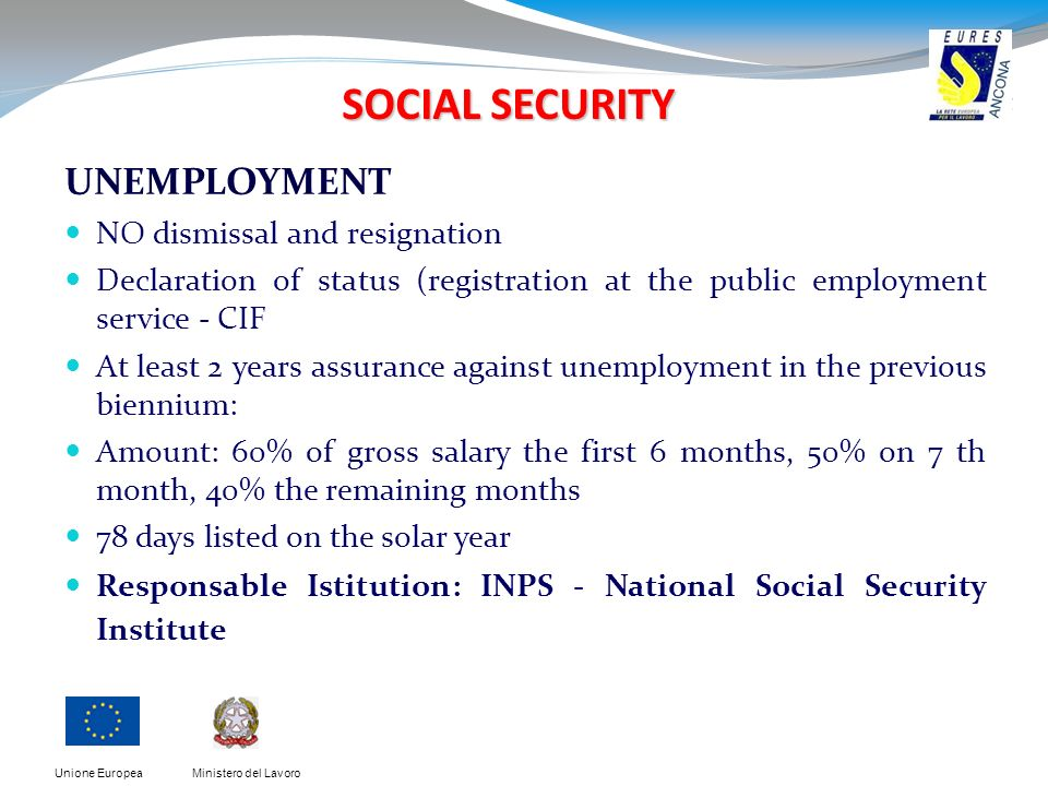 Ministero del LavoroUnione Europea SOCIAL SECURITY UNEMPLOYMENT NO dismissal and resignation Declaration of status (registration at the public employment service - CIF At least 2 years assurance against unemployment in the previous biennium: Amount: 60% of gross salary the first 6 months, 50% on 7 th month, 40% the remaining months 78 days listed on the solar year Responsable Istitution: INPS - National Social Security Institute