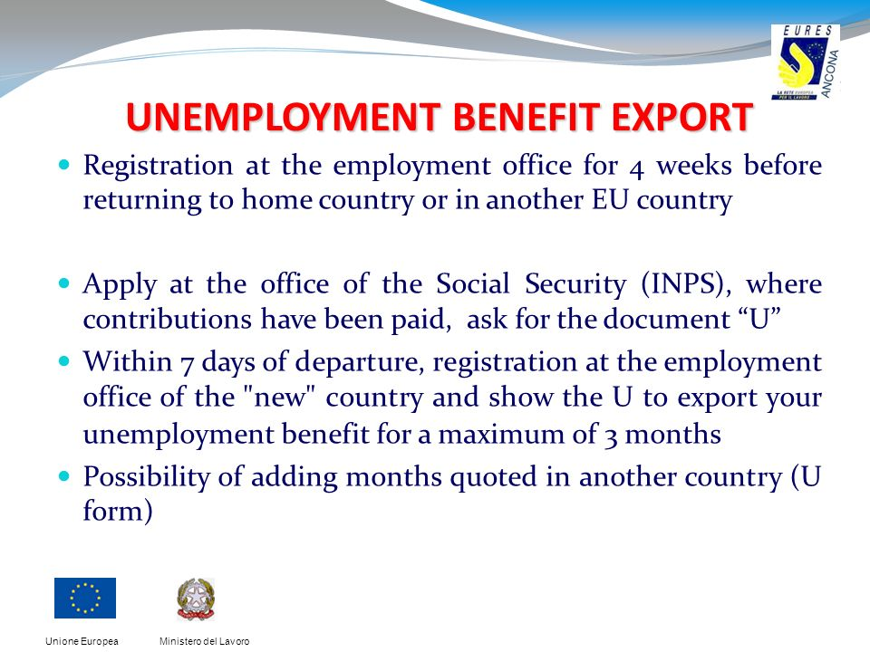 Ministero del LavoroUnione Europea UNEMPLOYMENT BENEFIT EXPORT Registration at the employment office for 4 weeks before returning to home country or in another EU country Apply at the office of the Social Security (INPS), where contributions have been paid, ask for the document U Within 7 days of departure, registration at the employment office of the new country and show the U to export your unemployment benefit for a maximum of 3 months Possibility of adding months quoted in another country (U form)