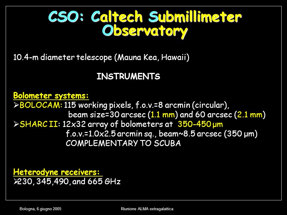 Bologna, 6 giugno 2005Riunione ALMA extragalattica CSO: Caltech Submillimeter Observatory 10.4-m diameter telescope (Mauna Kea, Hawaii) INSTRUMENTS Bolometer systems: BOLOCAM: 115 working pixels, f.o.v.=8 arcmin (circular), beam size=30 arcsec (1.1 mm) and 60 arcsec (2.1 mm) SHARC II: 12x32 array of bolometers at 350-450 μm f.o.v.=1.0x2.5 arcmin sq., beam~8.5 arcsec (350 μm) COMPLEMENTARY TO SCUBA Heterodyne receivers: 230, 345,490, and 665 GHz