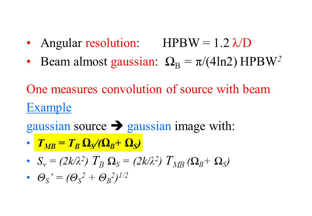 Angular resolution: HPBW = 1.2 λ/D Beam almost gaussian: B = π/(4ln2) HPBW 2 One measures convolution of source with beam Example gaussian source gaus