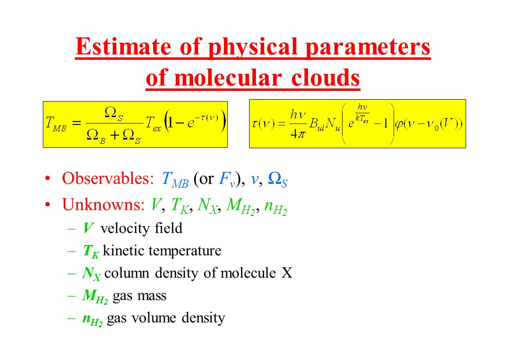 Estimate of physical parameters of molecular clouds Observables: T MB (or F ν ), ν, S Unknowns: V, T K, N X, M H 2, n H 2 –V velocity field –T K kinet