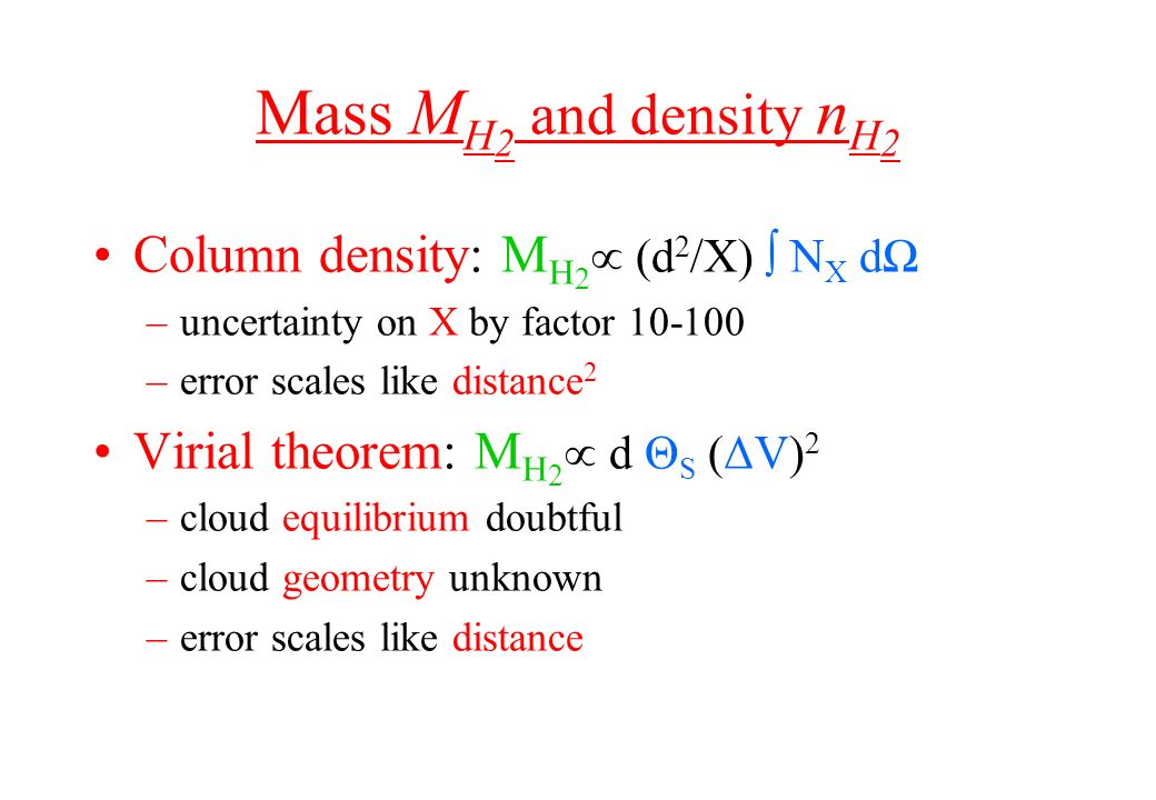 Mass M H 2 and density n H 2 Column density: M H 2 (d 2 /X) N X d –uncertainty on X by factor 10-100 –error scales like distance 2 Virial theorem: M H
