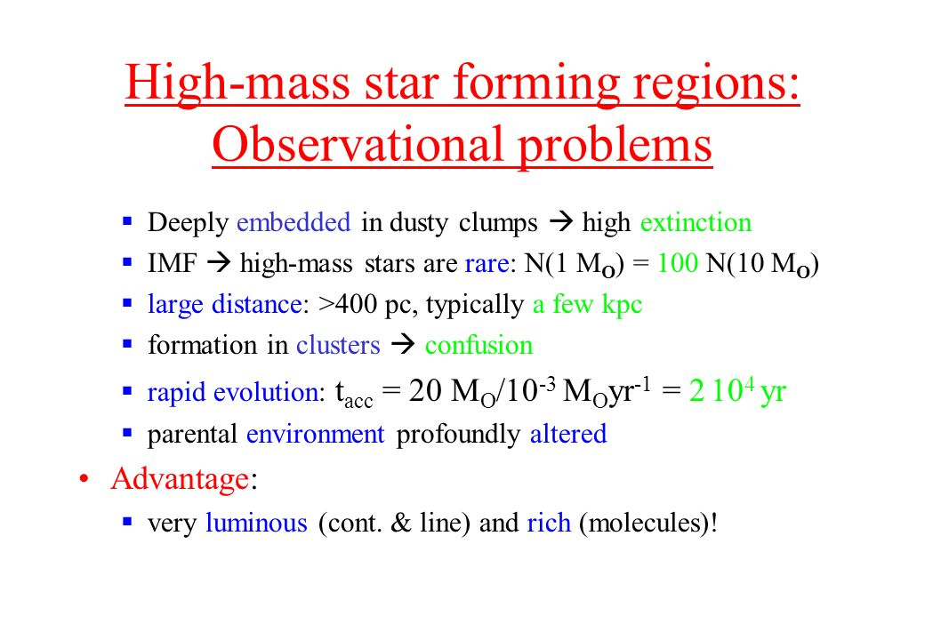 High-mass star forming regions: Observational problems Deeply embedded in dusty clumps high extinction IMF high-mass stars are rare: N(1 M O ) = 100 N(10 M O ) large distance: >400 pc, typically a few kpc formation in clusters confusion rapid evolution: t acc = 20 M O /10 -3 M O yr -1 = 2 10 4 yr parental environment profoundly altered Advantage: very luminous (cont.