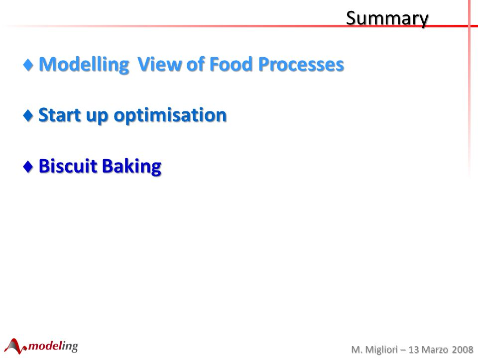M. Migliori – 13 Marzo 2008 Modelling View of Food Processes Modelling View of Food Processes Start up optimisation Start up optimisation Biscuit Baki
