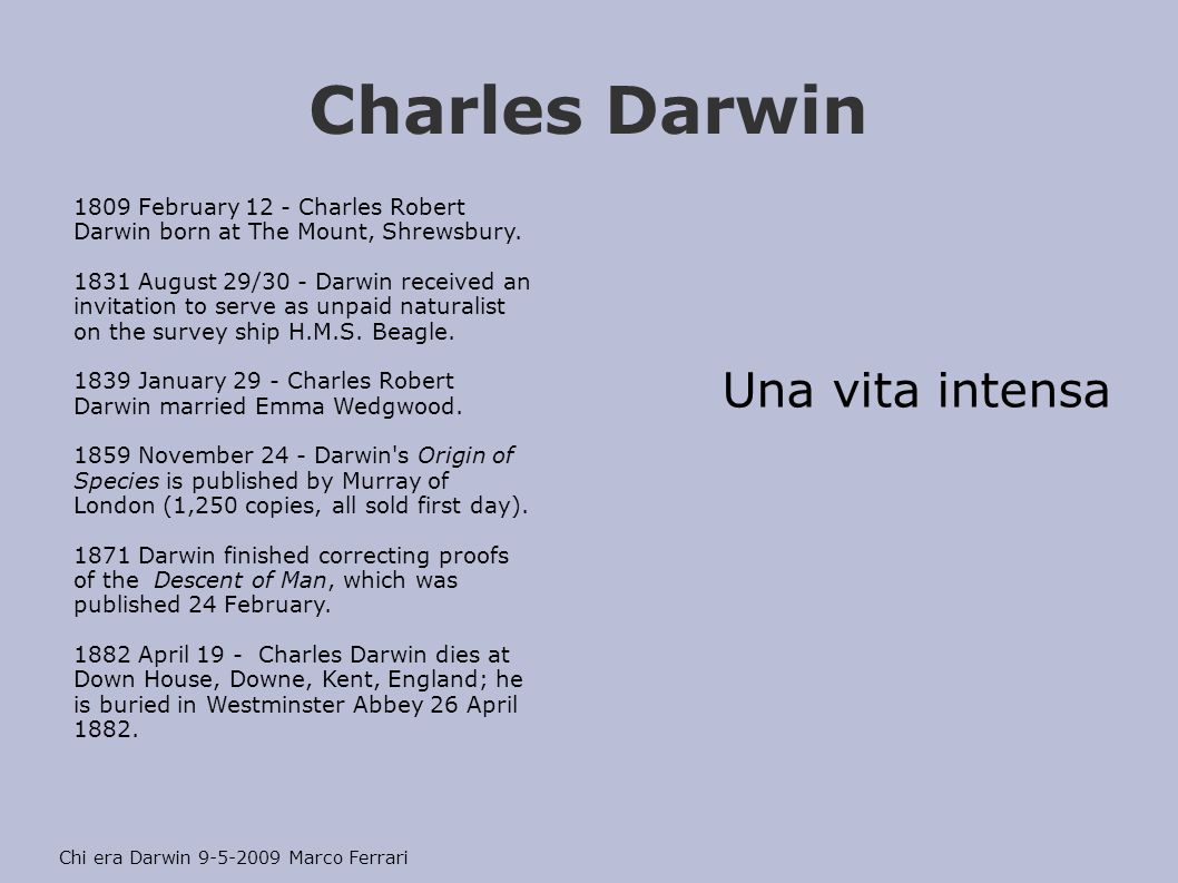 Charles Darwin Una vita intensa Chi era Darwin 9-5-2009 Marco Ferrari 1809 February 12 - Charles Robert Darwin born at The Mount, Shrewsbury.