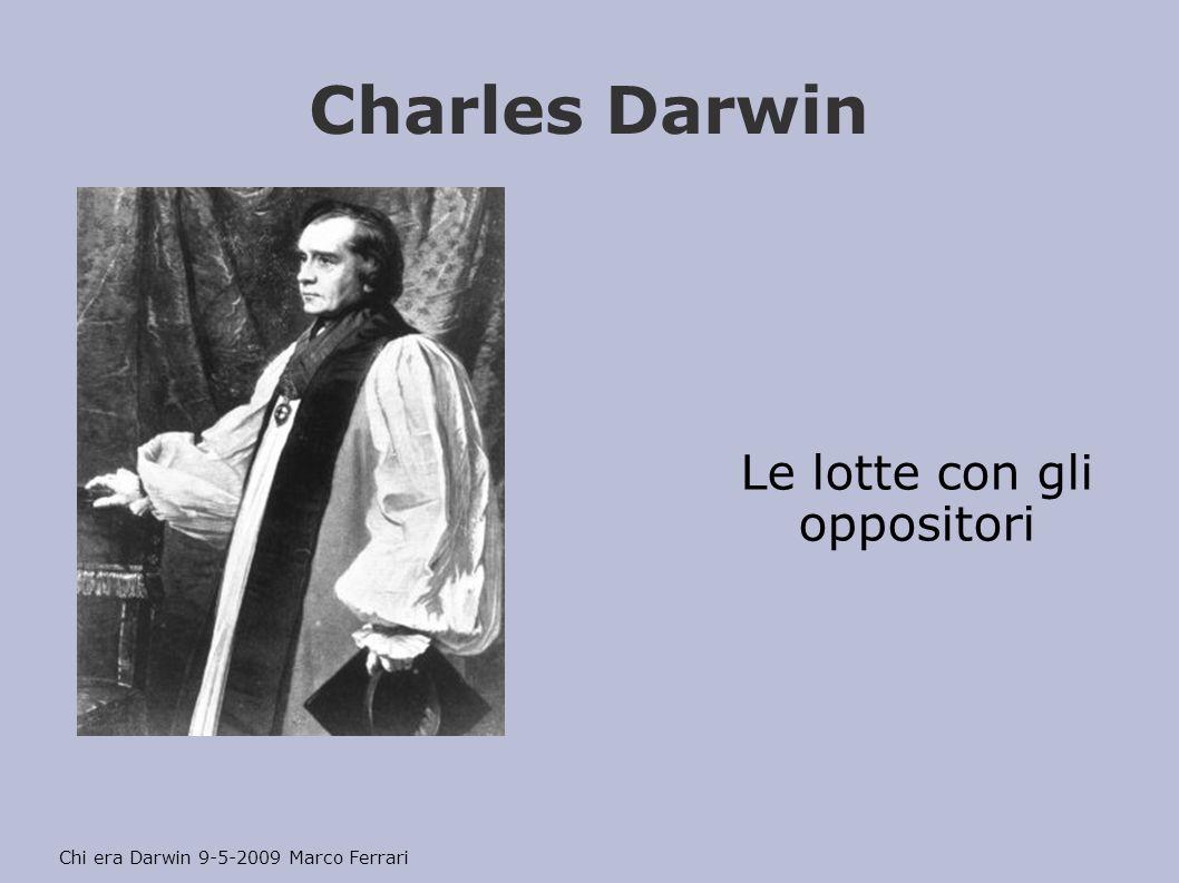 Charles Darwin Le lotte con gli oppositori Chi era Darwin 9-5-2009 Marco Ferrari