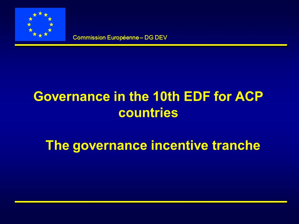 Commission Européenne – DG DEV Governance in the 10th EDF for ACP countries The governance incentive tranche