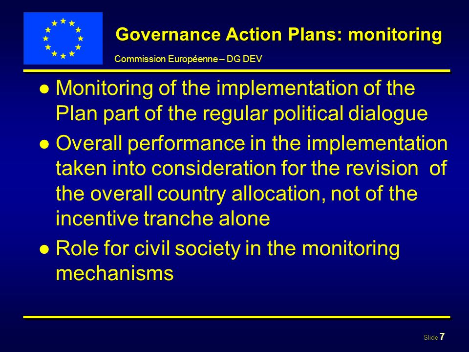 Slide 7 Commission Européenne – DG DEV Governance Action Plans: monitoring Monitoring of the implementation of the Plan part of the regular political dialogue Overall performance in the implementation taken into consideration for the revision of the overall country allocation, not of the incentive tranche alone Role for civil society in the monitoring mechanisms
