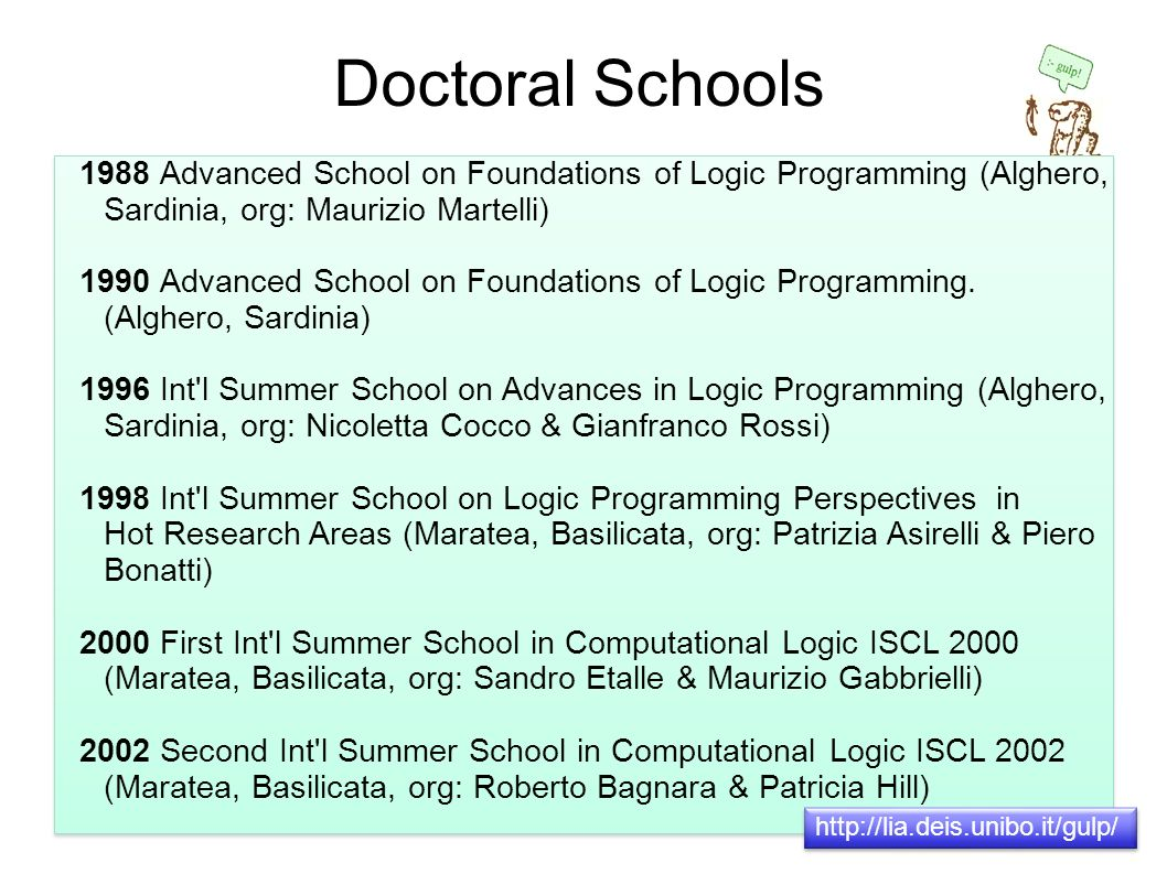 Doctoral Schools 1988 Advanced School on Foundations of Logic Programming (Alghero, Sardinia, org: Maurizio Martelli) 1990 Advanced School on Foundations of Logic Programming.