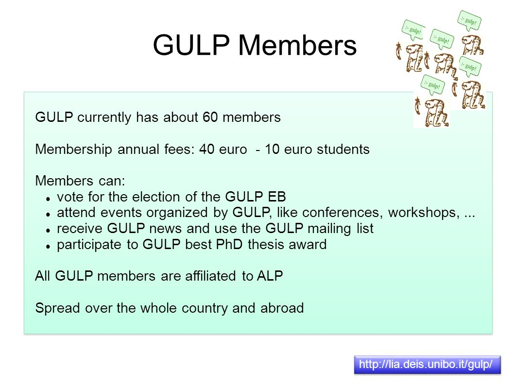 GULP Members GULP currently has about 60 members Membership annual fees: 40 euro - 10 euro students Members can: vote for the election of the GULP EB attend events organized by GULP, like conferences, workshops,...