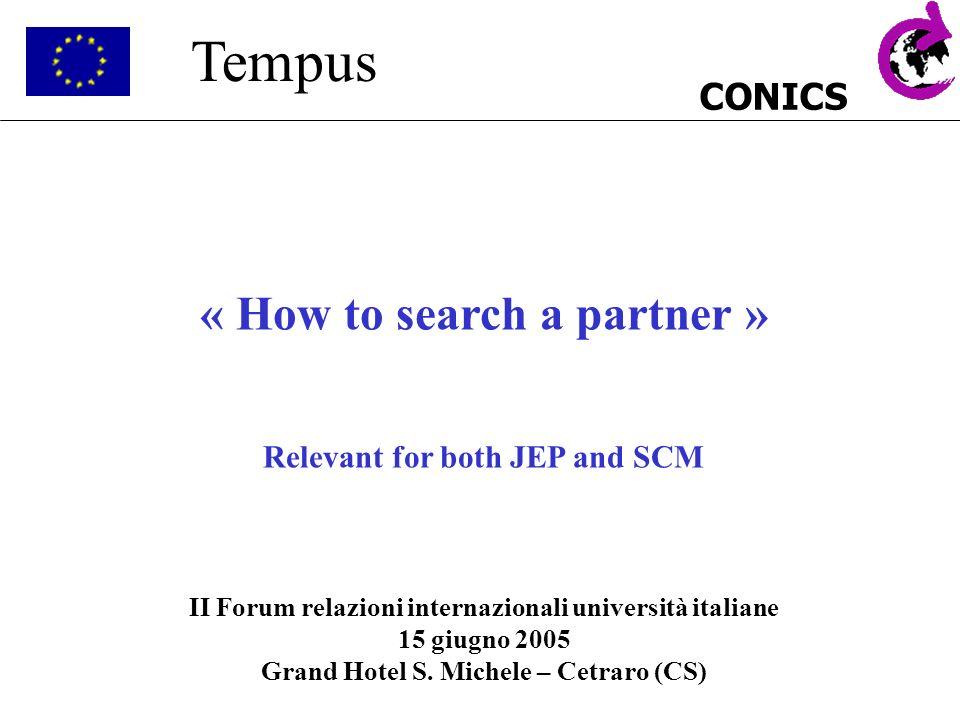 CONICS Tempus « How to search a partner » Relevant for both JEP and SCM II Forum relazioni internazionali università italiane 15 giugno 2005 Grand Hot
