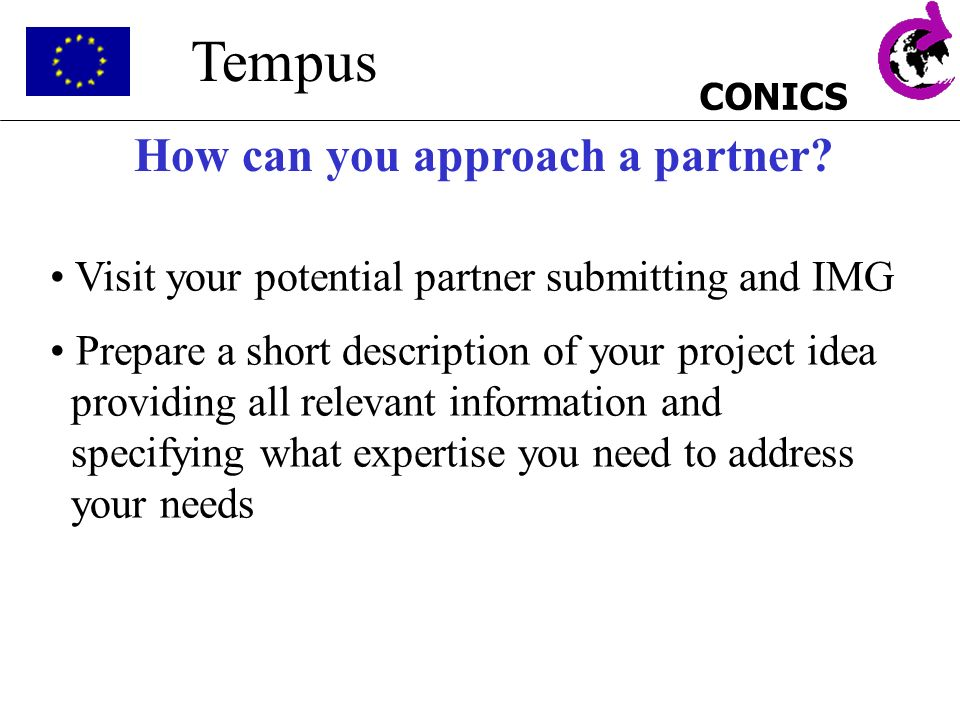 CONICS Tempus How can you approach a partner? Visit your potential partner submitting and IMG Prepare a short description of your project idea providi