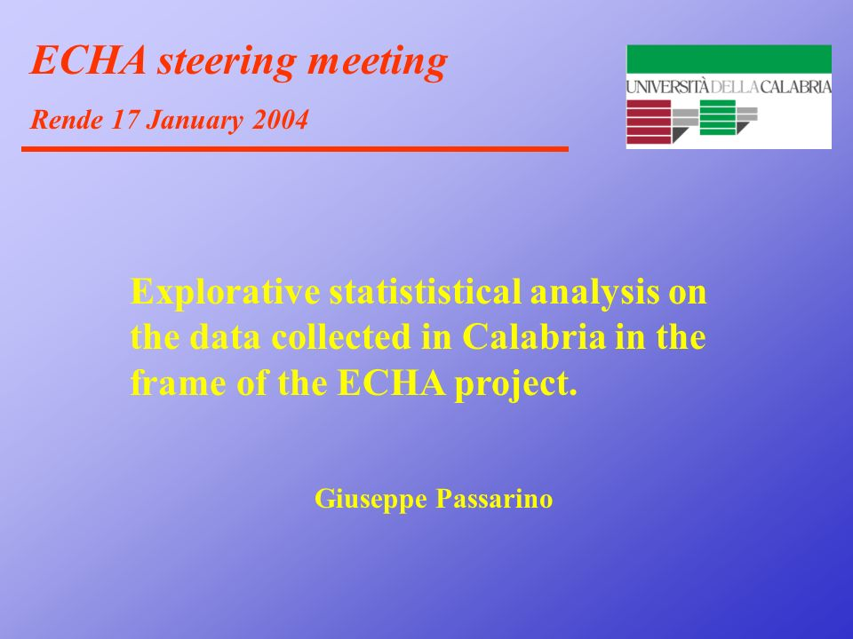 ECHA steering meeting Rende 17 January 2004 Explorative statististical analysis on the data collected in Calabria in the frame of the ECHA project. Gi