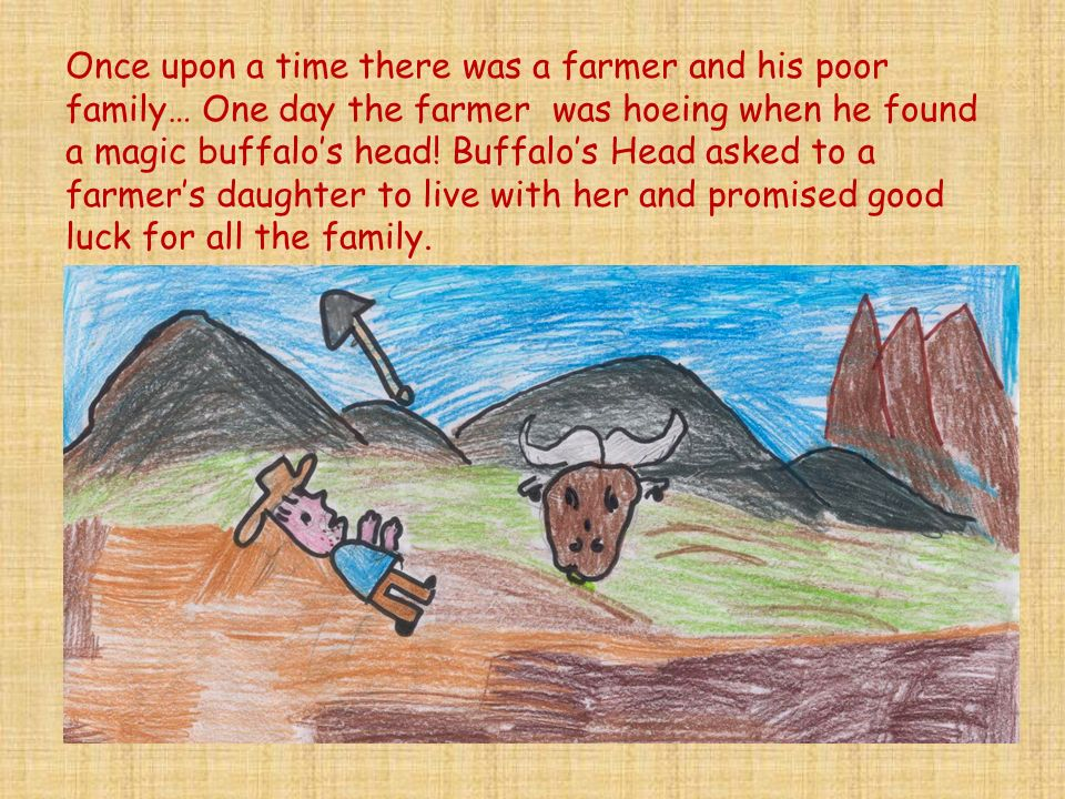 Once upon a time there was a farmer and his poor family… One day the farmer was hoeing when he found a magic buffalos head.