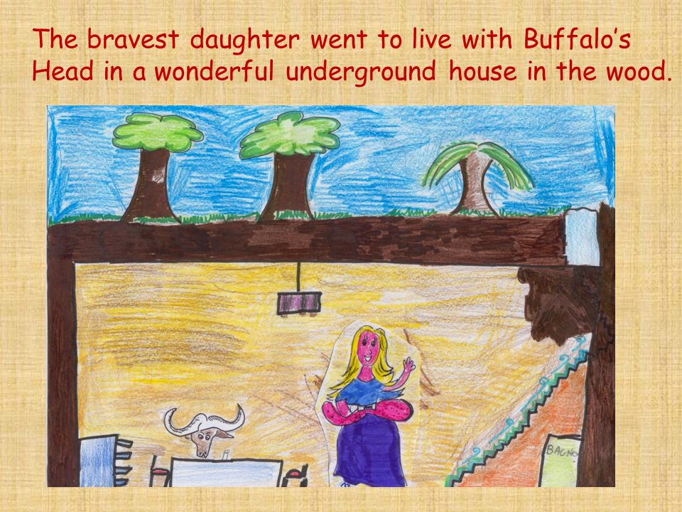 The bravest daughter went to live with Buffalos Head in a wonderful underground house in the wood.