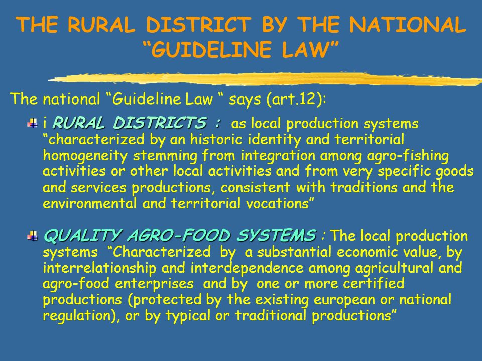 THE RURAL DISTRICT BY THE NATIONAL GUIDELINE LAW The national Guideline Law says (art.12): RURAL DISTRICTS : i RURAL DISTRICTS : as local production systems characterized by an historic identity and territorial homogeneity stemming from integration among agro-fishing activities or other local activities and from very specific goods and services productions, consistent with traditions and the environmental and territorial vocations QUALITY AGRO-FOOD SYSTEMS QUALITY AGRO-FOOD SYSTEMS : The local production systems Characterized by a substantial economic value, by interrelationship and interdependence among agricultural and agro-food enterprises and by one or more certified productions (protected by the existing european or national regulation), or by typical or traditional productions