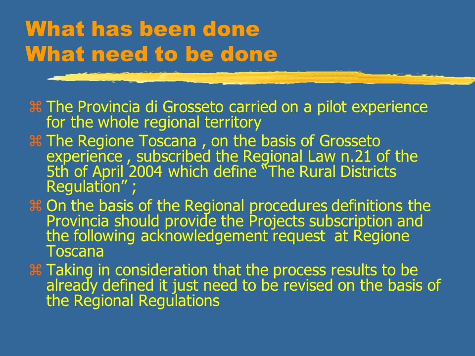 What has been done What need to be done zThe Provincia di Grosseto carried on a pilot experience for the whole regional territory zThe Regione Toscana, on the basis of Grosseto experience, subscribed the Regional Law n.21 of the 5th of April 2004 which define The Rural Districts Regulation ; zOn the basis of the Regional procedures definitions the Provincia should provide the Projects subscription and the following acknowledgement request at Regione Toscana zTaking in consideration that the process results to be already defined it just need to be revised on the basis of the Regional Regulations