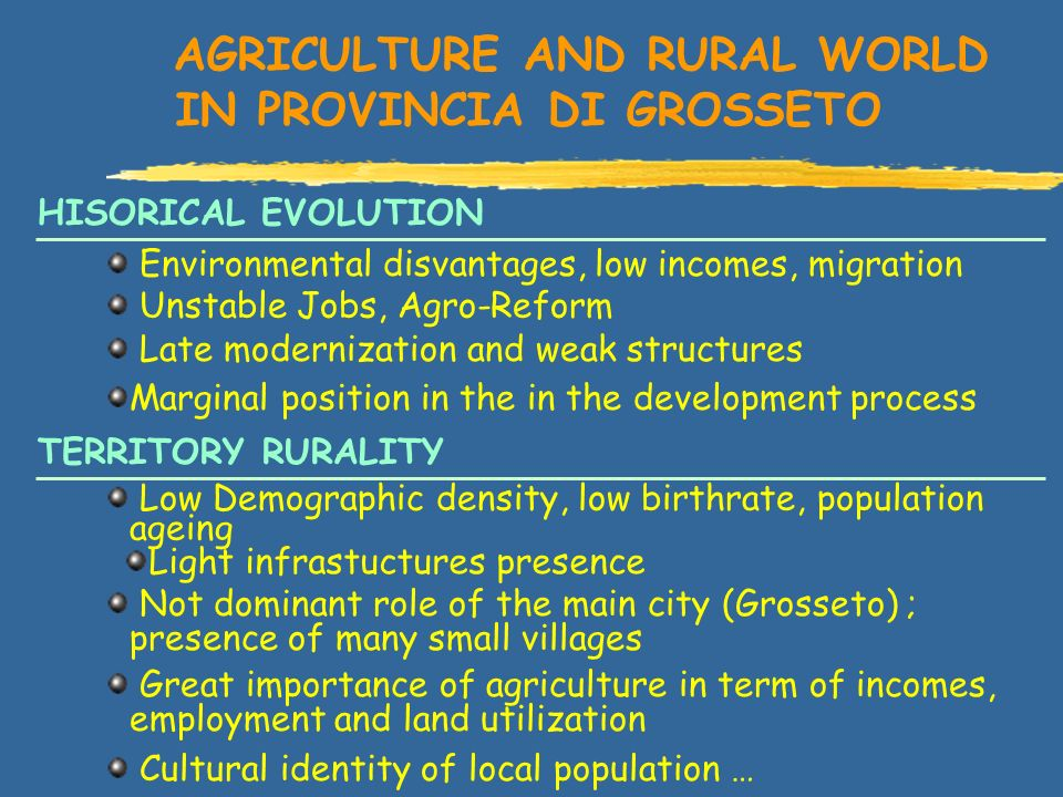 AGRICULTURE AND RURAL WORLD IN PROVINCIA DI GROSSETO Environmental disvantages, low incomes, migration Unstable Jobs, Agro-Reform Late modernization and weak structures Marginal position in the in the development process Low Demographic density, low birthrate, population ageing Light infrastuctures presence Not dominant role of the main city (Grosseto) ; presence of many small villages Great importance of agriculture in term of incomes, employment and land utilization Cultural identity of local population … HISORICAL EVOLUTION TERRITORY RURALITY