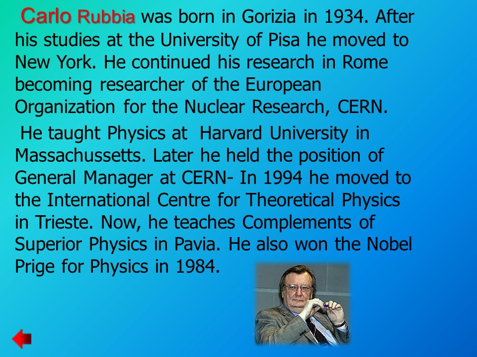 Carlo Rubbia Carlo Rubbia was born in Gorizia in 1934. After his studies at the University of Pisa he moved to New York. He continued his research in