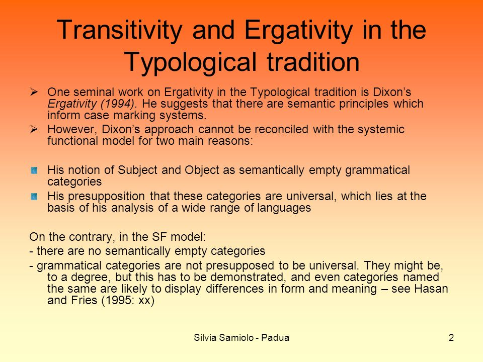 Silvia Samiolo - Padua2 Transitivity and Ergativity in the Typological tradition One seminal work on Ergativity in the Typological tradition is Dixons Ergativity (1994).