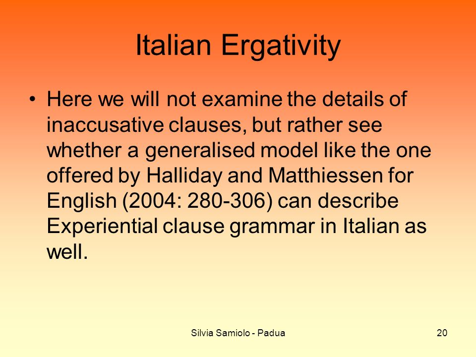 Silvia Samiolo - Padua20 Italian Ergativity Here we will not examine the details of inaccusative clauses, but rather see whether a generalised model like the one offered by Halliday and Matthiessen for English (2004: 280-306) can describe Experiential clause grammar in Italian as well.