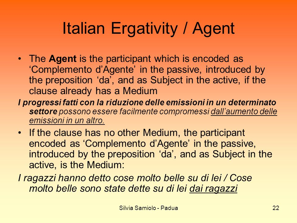 Silvia Samiolo - Padua22 Italian Ergativity / Agent The Agent is the participant which is encoded as Complemento dAgente in the passive, introduced by the preposition da, and as Subject in the active, if the clause already has a Medium I progressi fatti con la riduzione delle emissioni in un determinato settore possono essere facilmente compromessi dallaumento delle emissioni in un altro.