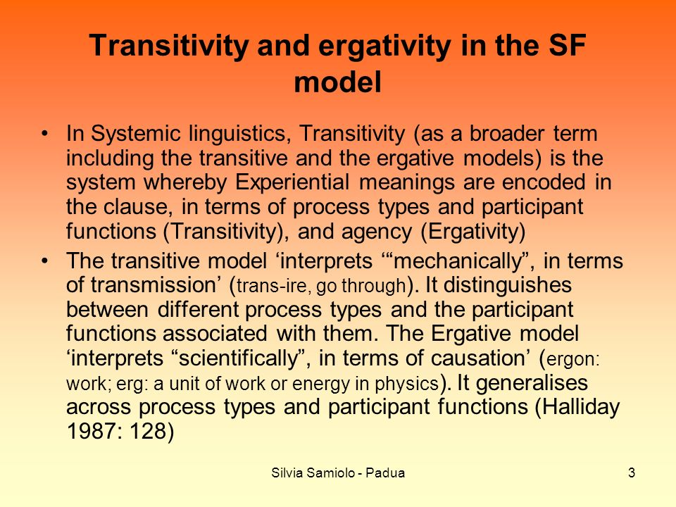 Silvia Samiolo - Padua3 Transitivity and ergativity in the SF model In Systemic linguistics, Transitivity (as a broader term including the transitive and the ergative models) is the system whereby Experiential meanings are encoded in the clause, in terms of process types and participant functions (Transitivity), and agency (Ergativity) The transitive model interprets mechanically, in terms of transmission ( trans-ire, go through ).