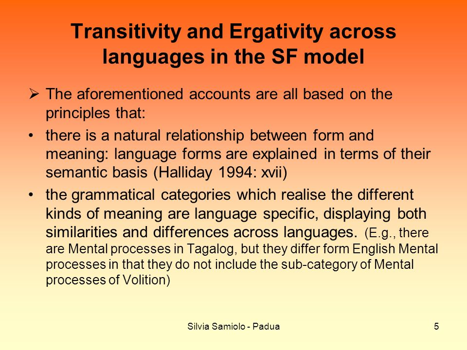 Silvia Samiolo - Padua5 Transitivity and Ergativity across languages in the SF model The aforementioned accounts are all based on the principles that: there is a natural relationship between form and meaning: language forms are explained in terms of their semantic basis (Halliday 1994: xvii) the grammatical categories which realise the different kinds of meaning are language specific, displaying both similarities and differences across languages.