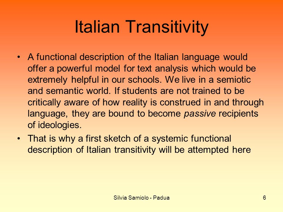 Silvia Samiolo - Padua6 Italian Transitivity A functional description of the Italian language would offer a powerful model for text analysis which would be extremely helpful in our schools.