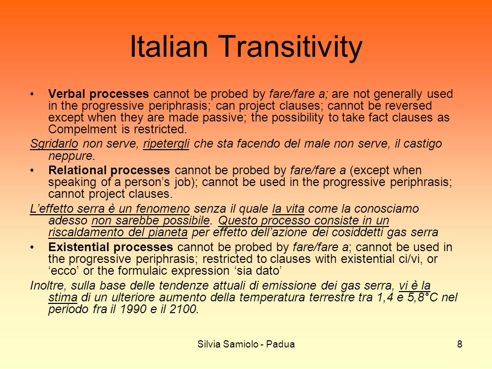 Silvia Samiolo - Padua8 Italian Transitivity Verbal processes cannot be probed by fare/fare a; are not generally used in the progressive periphrasis; can project clauses; cannot be reversed except when they are made passive; the possibility to take fact clauses as Compelment is restricted.
