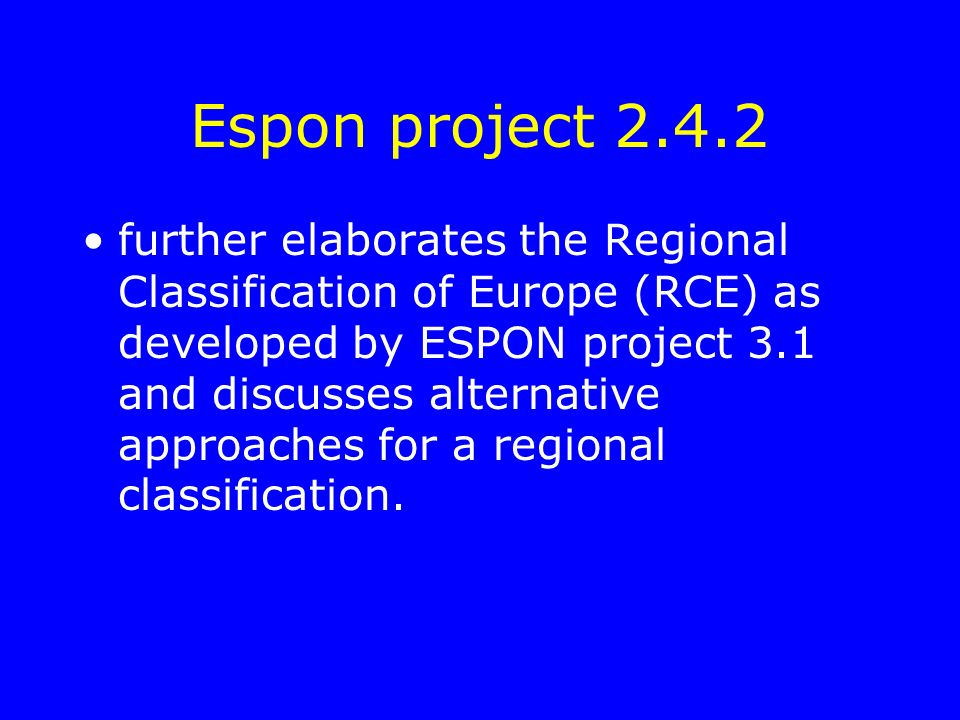 Espon project 2.4.2 further elaborates the Regional Classification of Europe (RCE) as developed by ESPON project 3.1 and discusses alternative approaches for a regional classification.