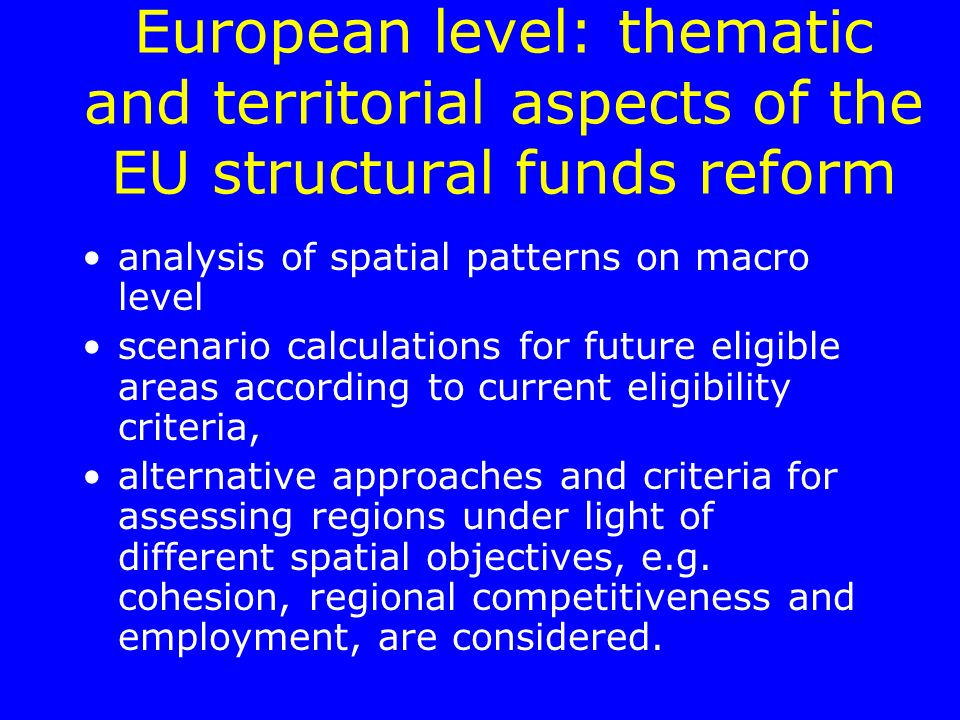 European level: thematic and territorial aspects of the EU structural funds reform analysis of spatial patterns on macro level scenario calculations for future eligible areas according to current eligibility criteria, alternative approaches and criteria for assessing regions under light of different spatial objectives, e.g.