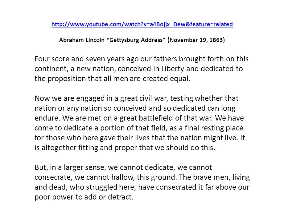 http://www.youtube.com/watch?v=a4Bojjx_Dew&feature=related Abraham Lincoln Gettysburg Address (November 19, 1863) Four score and seven years ago our f