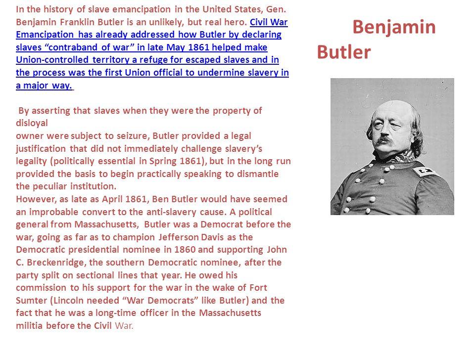 Benjamin Butler In the history of slave emancipation in the United States, Gen. Benjamin Franklin Butler is an unlikely, but real hero. Civil War Eman