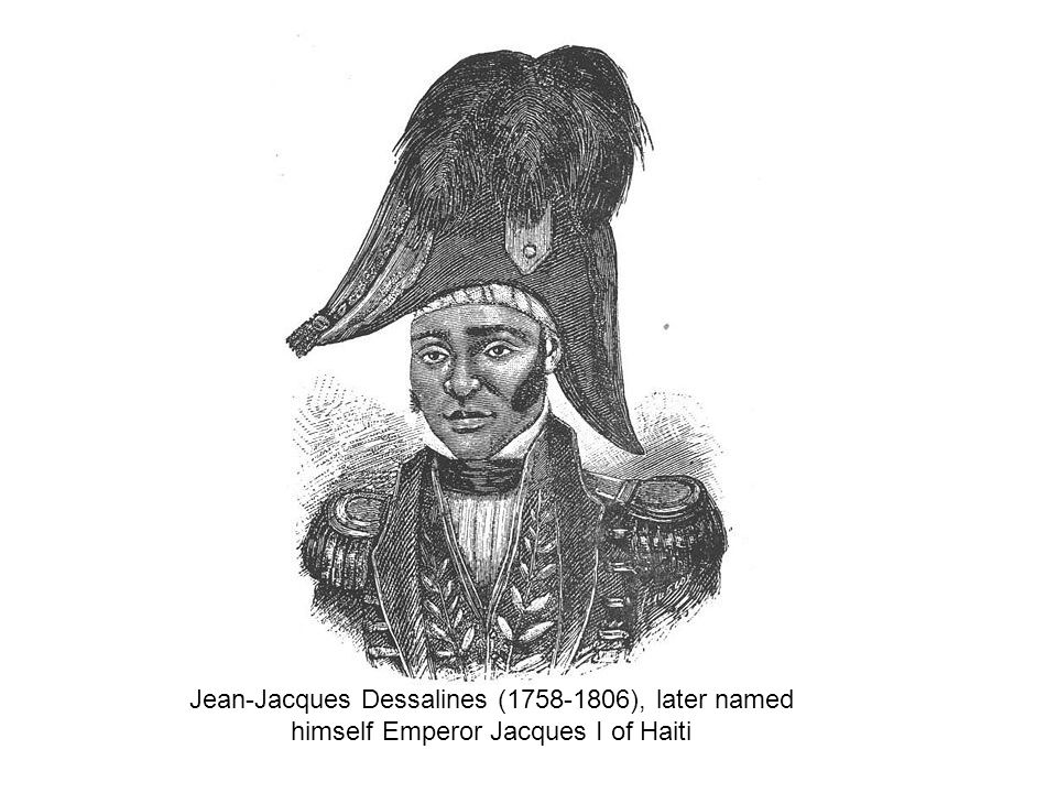 Jean-Jacques Dessalines (1758-1806), later named himself Emperor Jacques I of Haiti