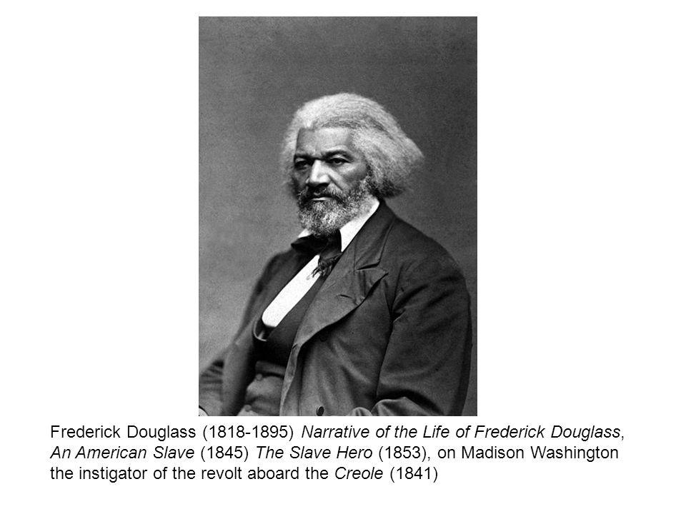 Frederick Douglass (1818-1895) Narrative of the Life of Frederick Douglass, An American Slave (1845) The Slave Hero (1853), on Madison Washington the