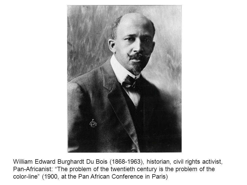 William Edward Burghardt Du Bois (1868-1963), historian, civil rights activist, Pan-Africanist: The problem of the twentieth century is the problem of