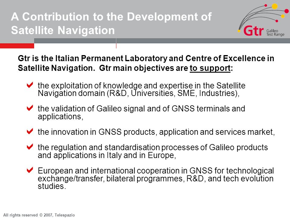 All rights reserved © 2007, Telespazio Gtr Phases and Actors Gtr Fase A Gtr Fase B CustomersIndustrial Consortium Gtr Fase A KO on July 2005 Feb 07 started Acceptance Tests of the Infrastructure By Mid 07 Starting of Pre-Operational Validation Phase Gtr Fase B By End 07 Starting of Gtr Phase B By End 09 Validating