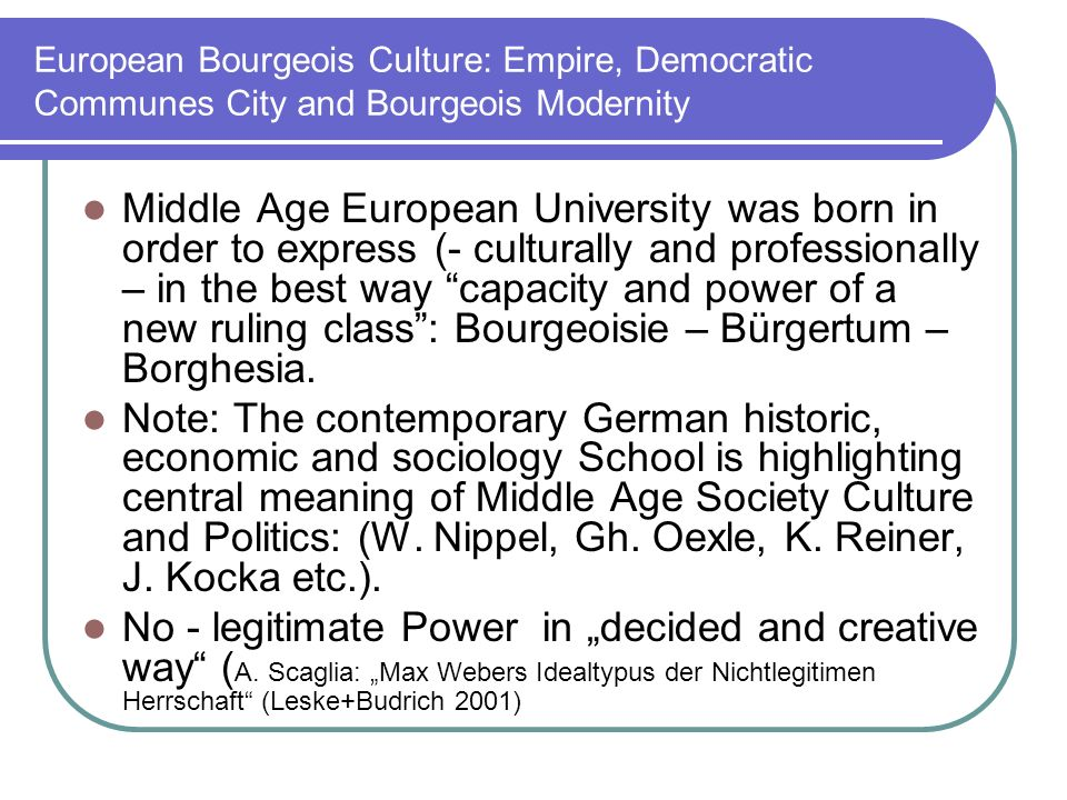 European Bourgeois Culture: Empire, Democratic Communes City and Bourgeois Modernity Middle Age European University was born in order to express (- culturally and professionally – in the best way capacity and power of a new ruling class: Bourgeoisie – Bürgertum – Borghesia.