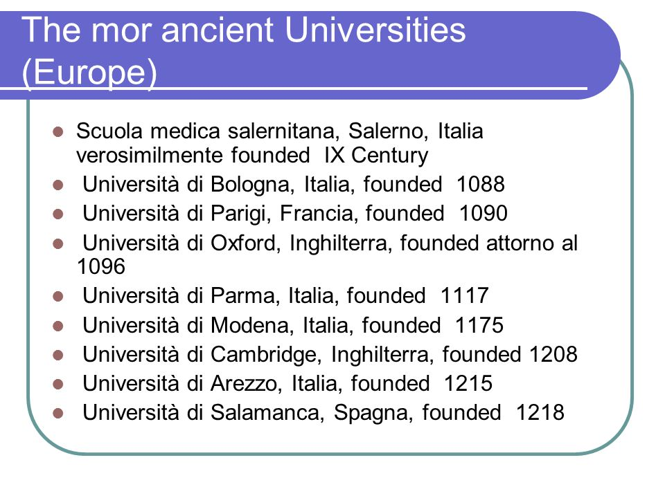 The mor ancient Universities (Europe) Scuola medica salernitana, Salerno, Italia verosimilmente founded IX Century Università di Bologna, Italia, founded 1088 Università di Parigi, Francia, founded 1090 Università di Oxford, Inghilterra, founded attorno al 1096 Università di Parma, Italia, founded 1117 Università di Modena, Italia, founded 1175 Università di Cambridge, Inghilterra, founded 1208 Università di Arezzo, Italia, founded 1215 Università di Salamanca, Spagna, founded 1218