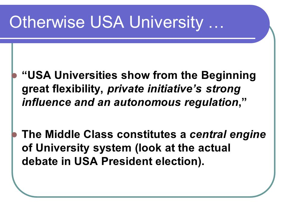 Otherwise USA University … USA Universities show from the Beginning great flexibility, private initiatives strong influence and an autonomous regulation, The Middle Class constitutes a central engine of University system (look at the actual debate in USA President election).