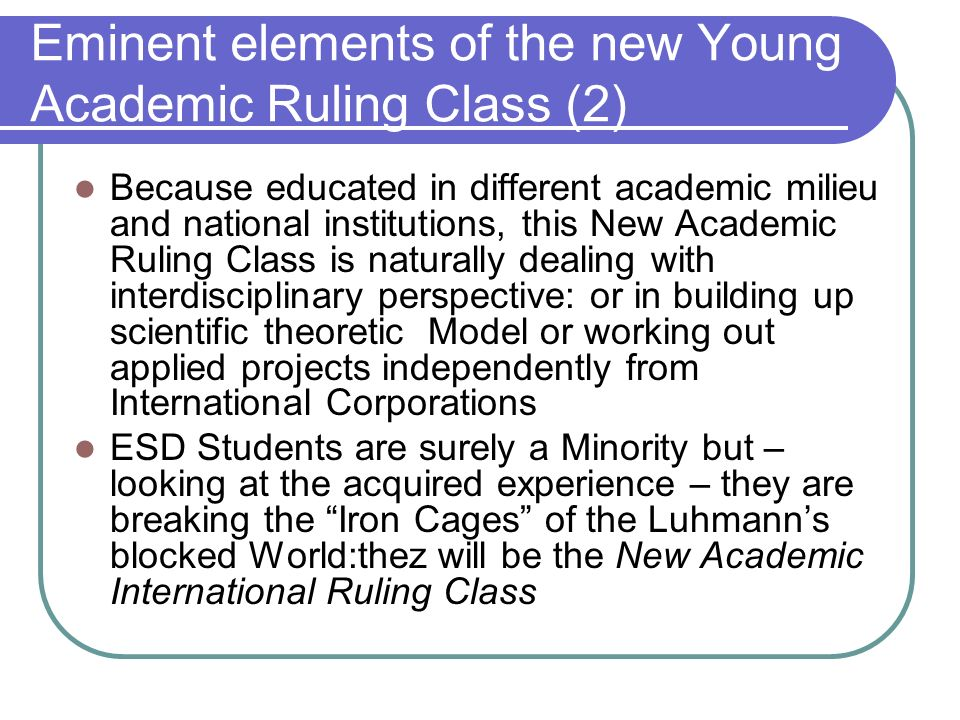 Eminent elements of the new Young Academic Ruling Class (2) Because educated in different academic milieu and national institutions, this New Academic Ruling Class is naturally dealing with interdisciplinary perspective: or in building up scientific theoretic Model or working out applied projects independently from International Corporations ESD Students are surely a Minority but – looking at the acquired experience – they are breaking the Iron Cages of the Luhmanns blocked World:thez will be the New Academic International Ruling Class