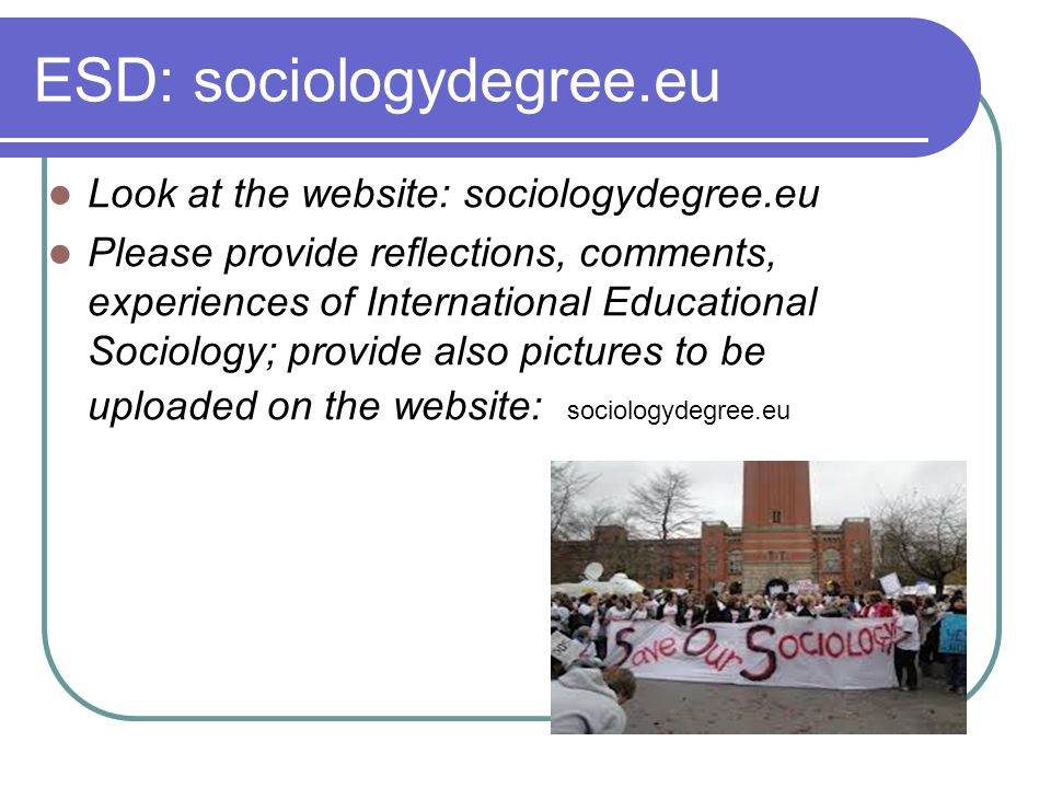 ESD: sociologydegree.eu Look at the website: sociologydegree.eu Please provide reflections, comments, experiences of International Educational Sociology; provide also pictures to be uploaded on the website: sociologydegree.eu
