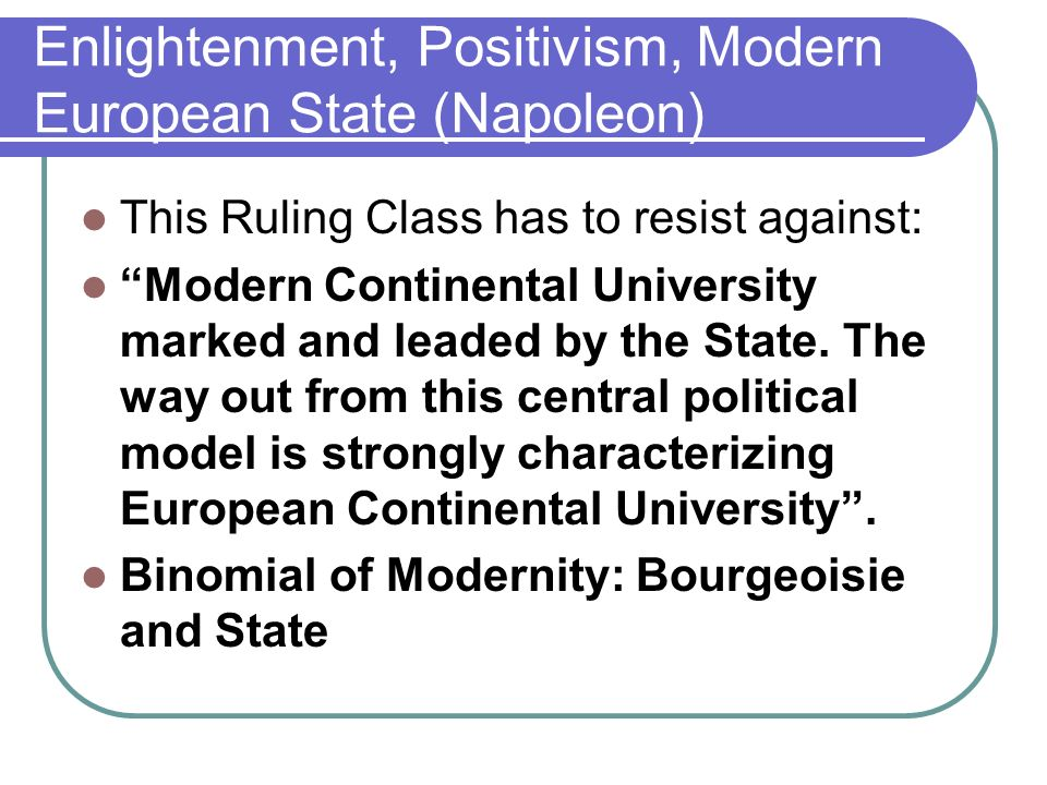 Enlightenment, Positivism, Modern European State (Napoleon) This Ruling Class has to resist against: Modern Continental University marked and leaded by the State.