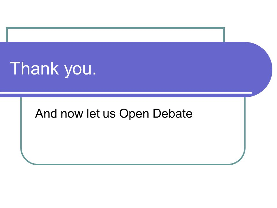 Thank you. And now let us Open Debate