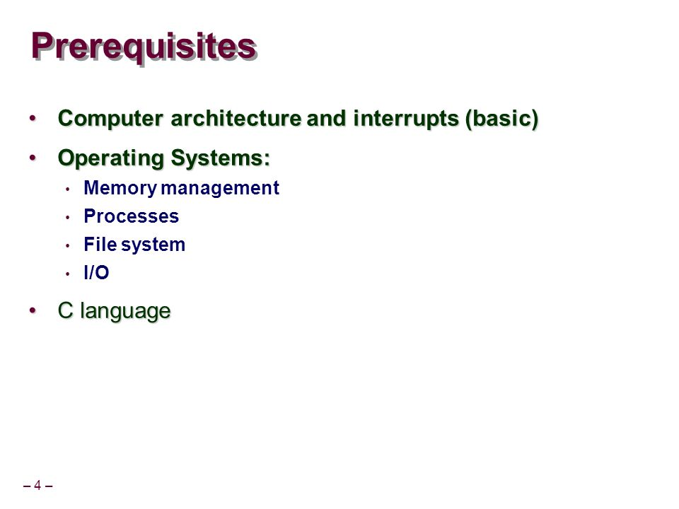 – 4 – Prerequisites Computer architecture and interrupts (basic)Computer architecture and interrupts (basic) Operating Systems:Operating Systems: Memo