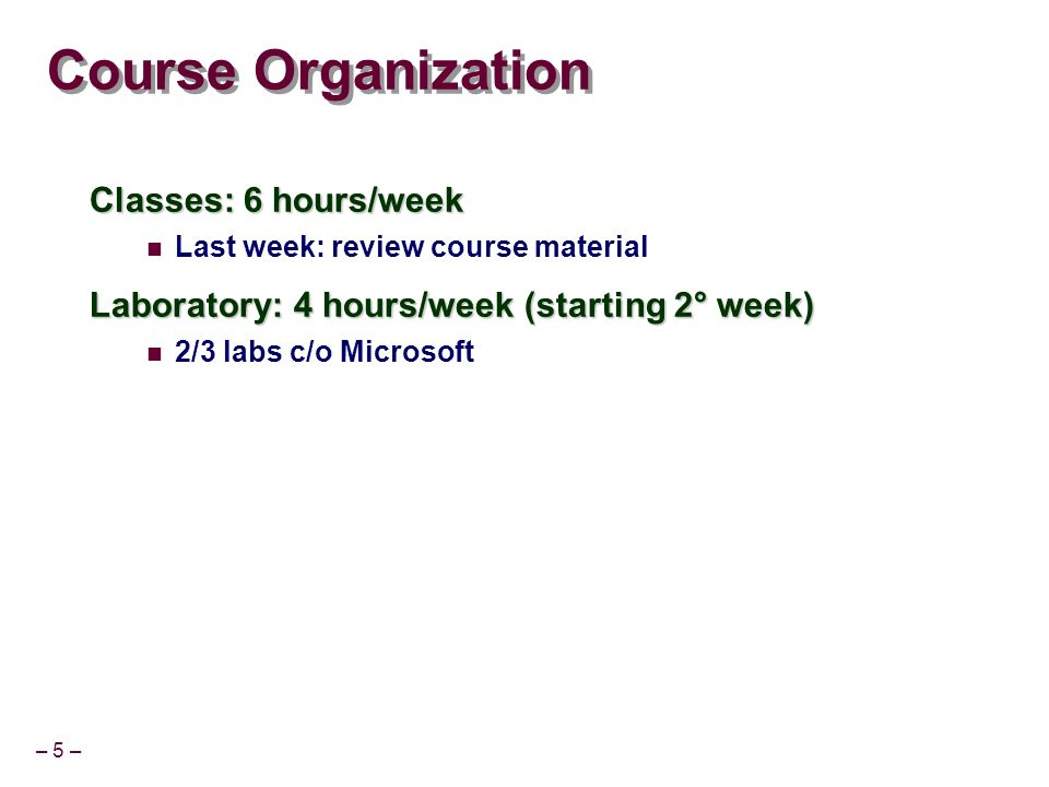 – 5 – Course Organization Classes: 6 hours/week Last week: review course material Laboratory: 4 hours/week (starting 2° week) 2/3 labs c/o Microsoft
